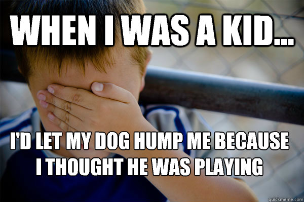WHEN I WAS A KID... I'd let my dog hump me because I thought he was playing - WHEN I WAS A KID... I'd let my dog hump me because I thought he was playing  Confession kid