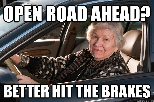 OPEN ROAD AHEAD? BETTER HIT THE BRAKES  Old Driver