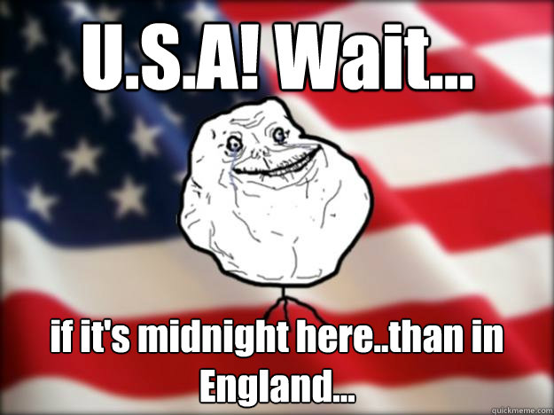 U.S.A! Wait... if it's midnight here..than in England...