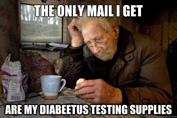 The only mail I get are my diabeetus testing supplies - The only mail I get are my diabeetus testing supplies  Sad Grandpa