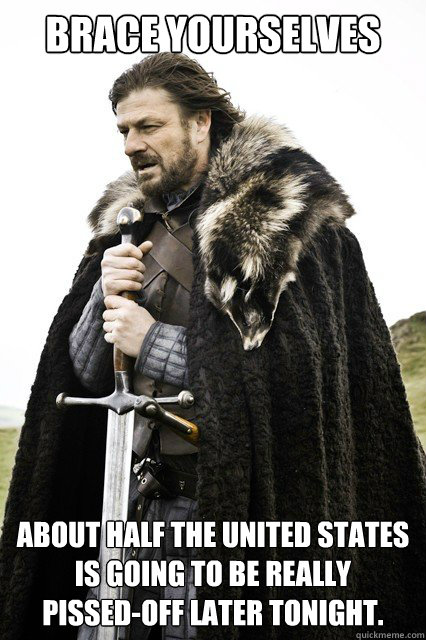 Brace yourselves About half the United states is going to be really pissed-off later tonight.