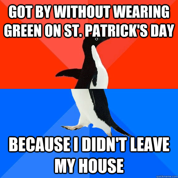 got by without wearing green on st. patrick's day because i didn't leave my house - got by without wearing green on st. patrick's day because i didn't leave my house  Socially Awesome Awkward Penguin