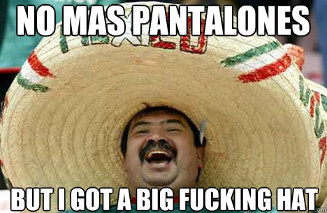 NO MAS pantalones but i got a big fucking hat - NO MAS pantalones but i got a big fucking hat  Merry mexican
