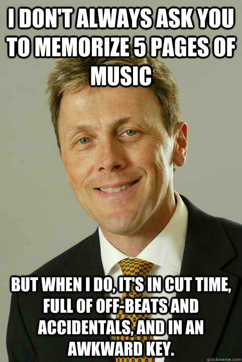 I don't always ask you to memorize 5 pages of music But when i do, it's in cut time, full of off-beats and accidentals, and in an awkward key.