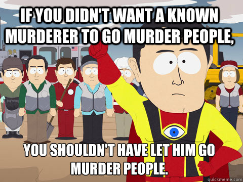 If you didn't want a known murderer to go murder people, You shouldn't have let him go murder people. - If you didn't want a known murderer to go murder people, You shouldn't have let him go murder people.  Captain Hindsight