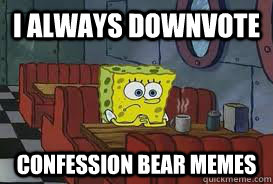 I Always downvote  Confession Bear Memes - I Always downvote  Confession Bear Memes  Confession Spongebob