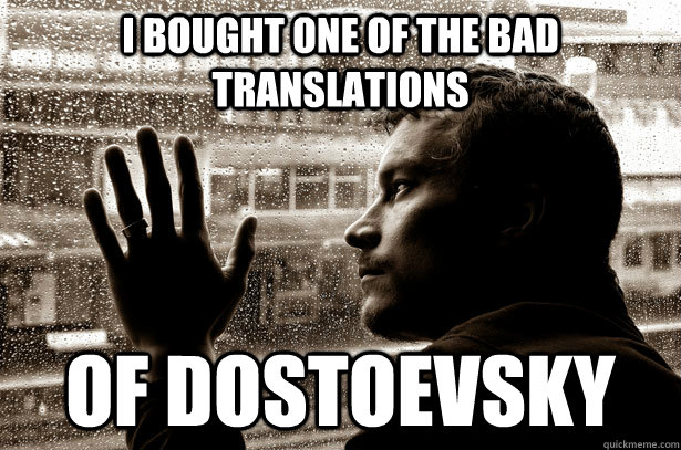 I bought one of the bad translations  of dostoevsky