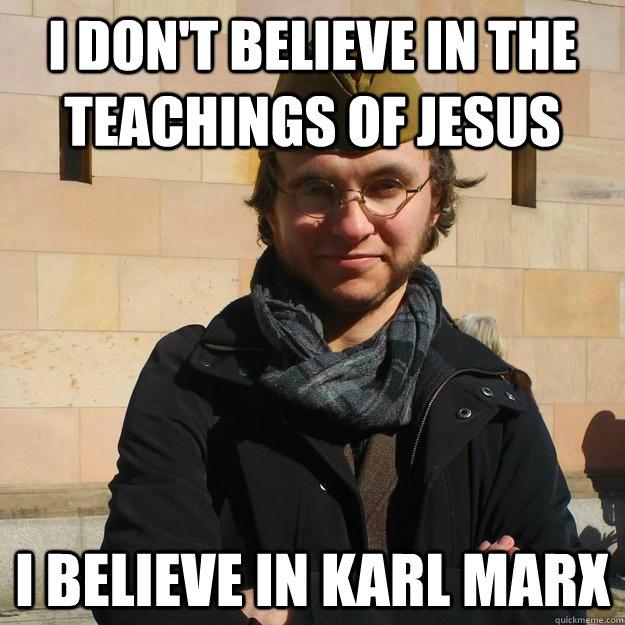 I don't believe in the teachings of Jesus I believe in Karl Marx