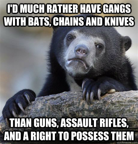 I'd much rather have gangs with bats, chains and knives than guns, assault rifles, and a right to possess them - I'd much rather have gangs with bats, chains and knives than guns, assault rifles, and a right to possess them  Confession Bear