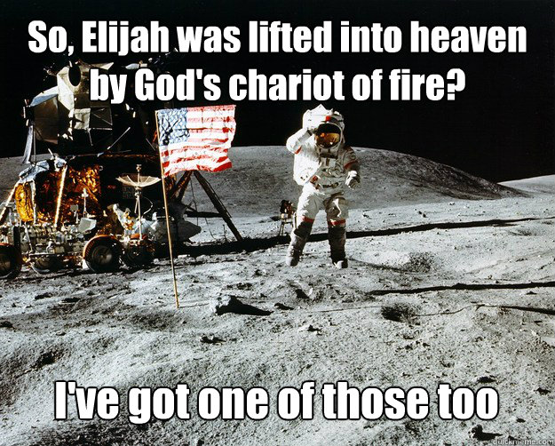 So, Elijah was lifted into heaven by God's chariot of fire?  I've got one of those too - So, Elijah was lifted into heaven by God's chariot of fire?  I've got one of those too  Unimpressed Astronaut
