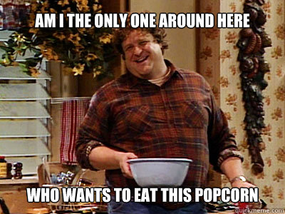 Am I the only one around here who wants to eat this popcorn  **Get the [AdviceAnimals Chrome extension!](http://livememe.com/extension)** - Am I the only one around here who wants to eat this popcorn  **Get the [AdviceAnimals Chrome extension!](http://livememe.com/extension)**  john goodman good man