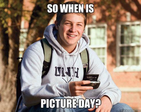 So when is picture day? - So when is picture day?  College Freshman