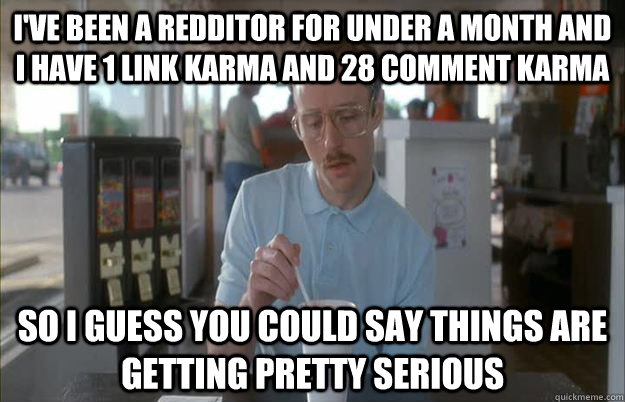 I've Been a redditor for under a month and i have 1 link karma and 28 comment karma So I guess you could say things are getting pretty serious - I've Been a redditor for under a month and i have 1 link karma and 28 comment karma So I guess you could say things are getting pretty serious  Things are getting pretty serious