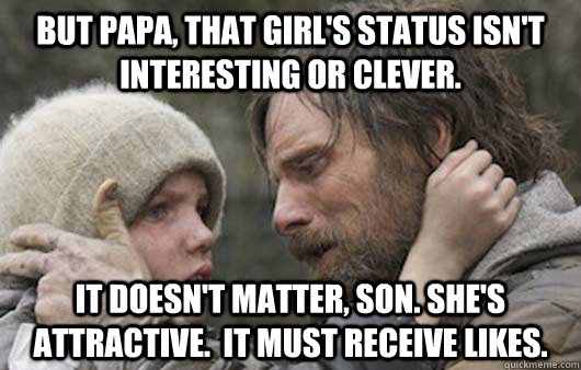 But papa, that girl's status isn't interesting or clever. It doesn't matter, son. She's attractive.  It must receive likes. - But papa, that girl's status isn't interesting or clever. It doesn't matter, son. She's attractive.  It must receive likes.  Viggo Explains Reddit