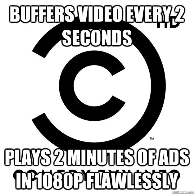 buffers video every 2 seconds plays 2 minutes of ads in 1080p flawlessly