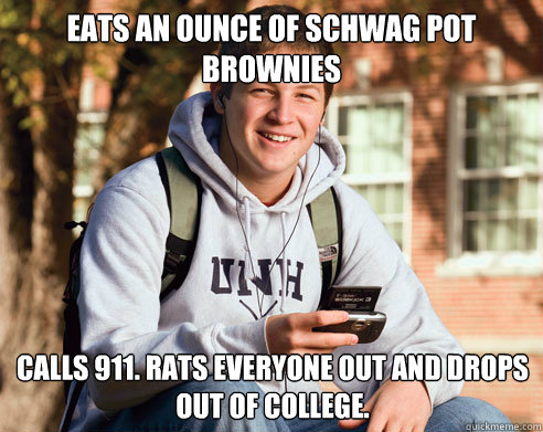 eats an ounce of schwag pot brownies calls 911. rats everyone out and drops out of college. - eats an ounce of schwag pot brownies calls 911. rats everyone out and drops out of college.  College Freshman