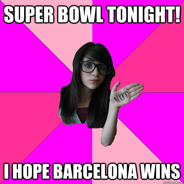 Super Bowl tonight! I hope Barcelona wins - Super Bowl tonight! I hope Barcelona wins  Idiot Nerd Girl
