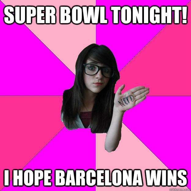Super Bowl tonight! I hope Barcelona wins - Super Bowl tonight! I hope Barcelona wins  Idiot Nerd Girl