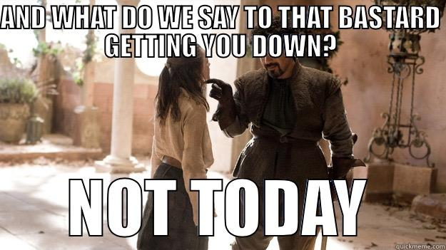 AND WHAT DO WE SAY TO THAT BASTARD GETTING YOU DOWN? NOT TODAY Arya not today