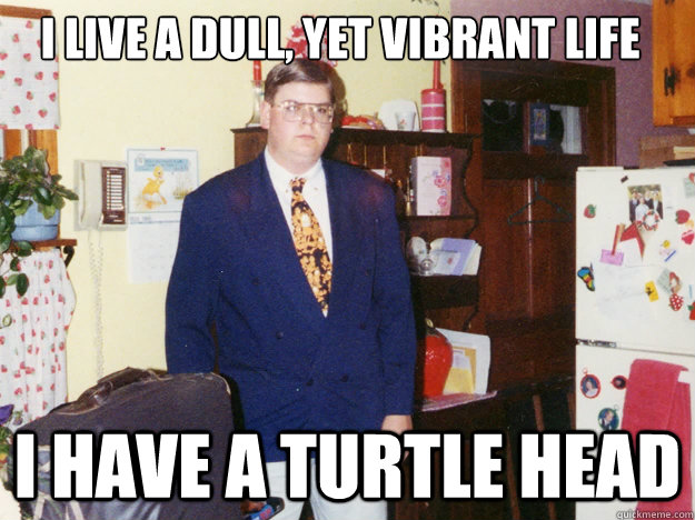 I live a dull, yet vibrant life  I have a turtle head