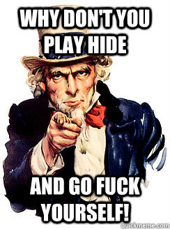 Why don't you play hide and go fuck yourself!  Advice by Uncle Sam
