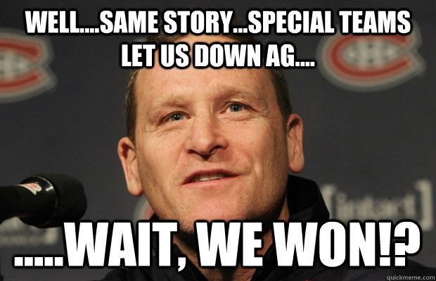 Well....same story...special teams let us down ag.... .....wait, we WON!? - Well....same story...special teams let us down ag.... .....wait, we WON!?  Dumbass Randy Cunneyworth