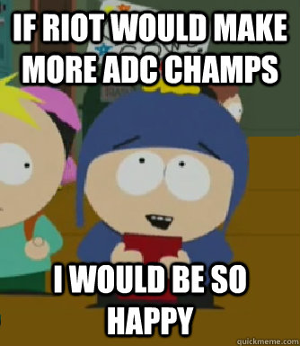 If Riot would make more ADC champs  I would be so happy - If Riot would make more ADC champs  I would be so happy  Craig - I would be so happy