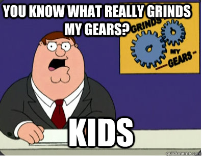you know what really grinds my gears? kids - you know what really grinds my gears? kids  Grinds my gears