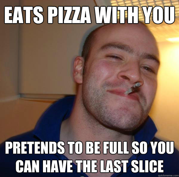 Eats pizza with you Pretends to be full so you can have the last slice - Eats pizza with you Pretends to be full so you can have the last slice  Good Guy Greg