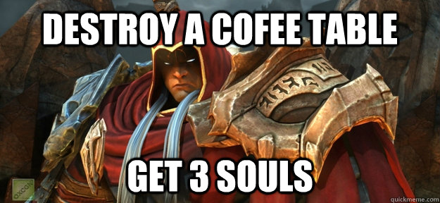 Destroy a cofee table Get 3 souls - Destroy a cofee table Get 3 souls  Darksiders logic