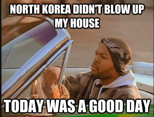 North Korea didn't blow up my house Today was a good day - North Korea didn't blow up my house Today was a good day  today was a good day