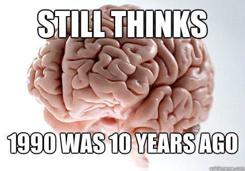STILL THINKS 1990 WAS 10 YEARS AGO - STILL THINKS 1990 WAS 10 YEARS AGO  Scumbag Brain