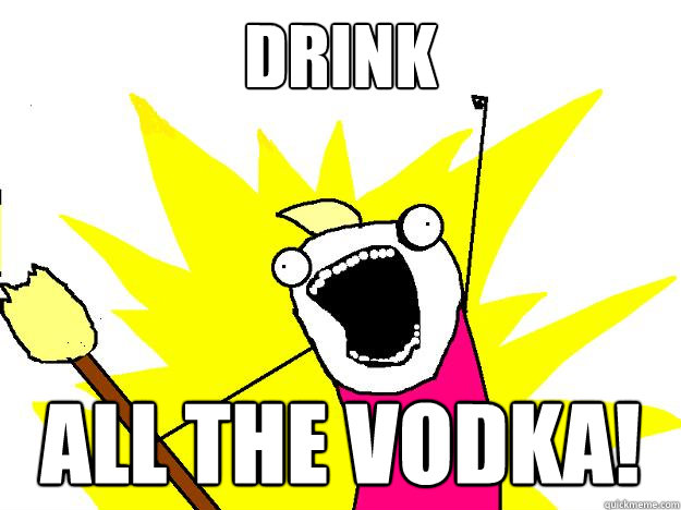 Drink ALL the Vodka!