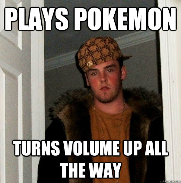 plays pokemon turns volume up all the way - plays pokemon turns volume up all the way  Scumbag Steve