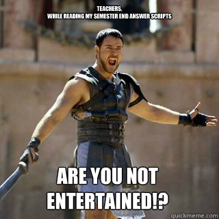teachers,  While reading my semester end answer scripts Are you not entertained!?  - teachers,  While reading my semester end answer scripts Are you not entertained!?   Are you not entertained