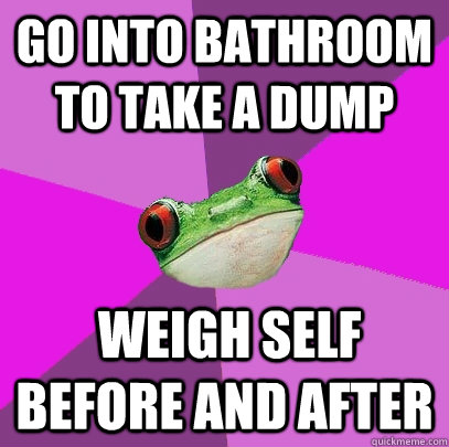 Go into bathroom to take a dump  weigh self before and after - Go into bathroom to take a dump  weigh self before and after  Foul Bachelorette Frog