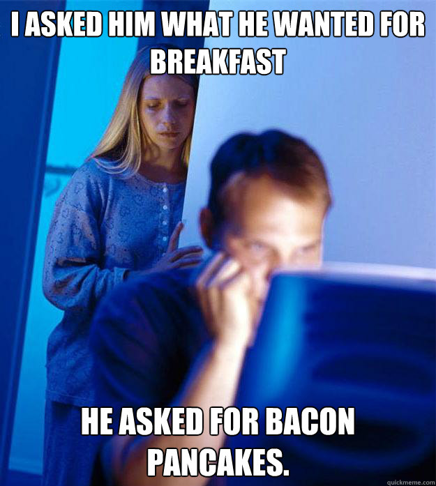 I asked him what he wanted for breakfast He asked for bacon pancakes. - I asked him what he wanted for breakfast He asked for bacon pancakes.  Redditors Wife