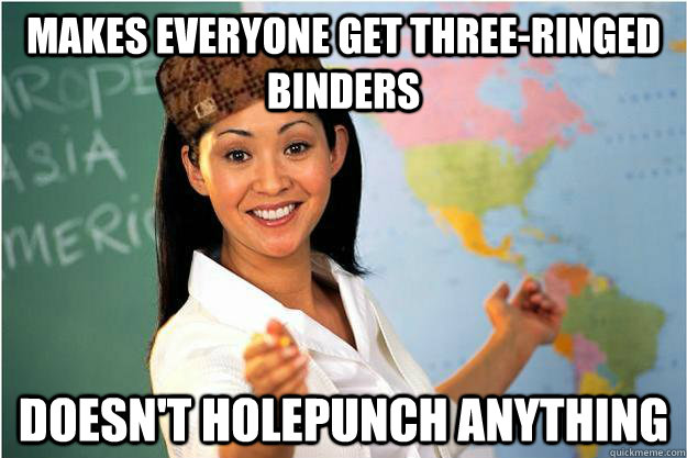 Makes everyone get three-ringed binders Doesn't holepunch anything - Makes everyone get three-ringed binders Doesn't holepunch anything  Scumbag Teacher