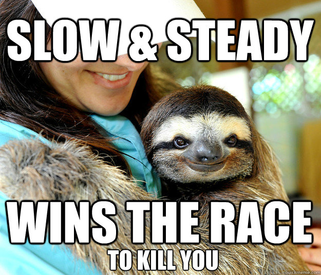 slow & steady wins the race  to kill you