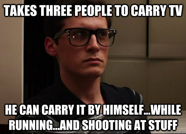 Takes three people to carry TV He can carry it by himself...while running...and shooting at stuff  NormMeme