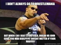 I don't always go to wrestlemania But when I do I beat Stone Cold, HOGAN nd John Cena. You mad kids???IT DOESNT MATTER IF YOUR MAD!!!!!! - I don't always go to wrestlemania But when I do I beat Stone Cold, HOGAN nd John Cena. You mad kids???IT DOESNT MATTER IF YOUR MAD!!!!!!  The Rock doesnt care