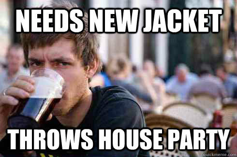Needs new jacket throws house party - Needs new jacket throws house party  Lazy College Senior