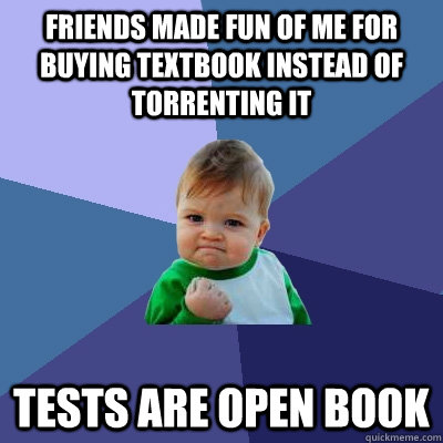 Friends made fun of me for buying textbook instead of torrenting it Tests are open book - Friends made fun of me for buying textbook instead of torrenting it Tests are open book  Success Kid