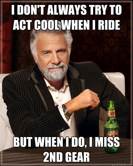 I don't always try to act cool when i ride but when I do, I miss 2nd gear - I don't always try to act cool when i ride but when I do, I miss 2nd gear  Misc