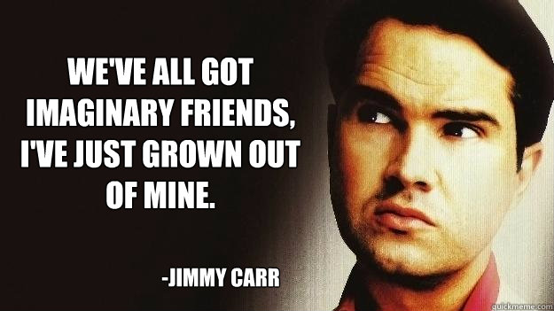 We've all got imaginary friends, I've just grown out of mine. -JImmy Carr