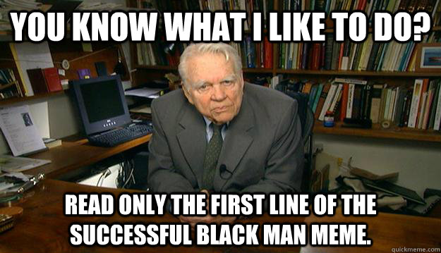 You know what I like to do? Read only the first line of the successful black man meme.