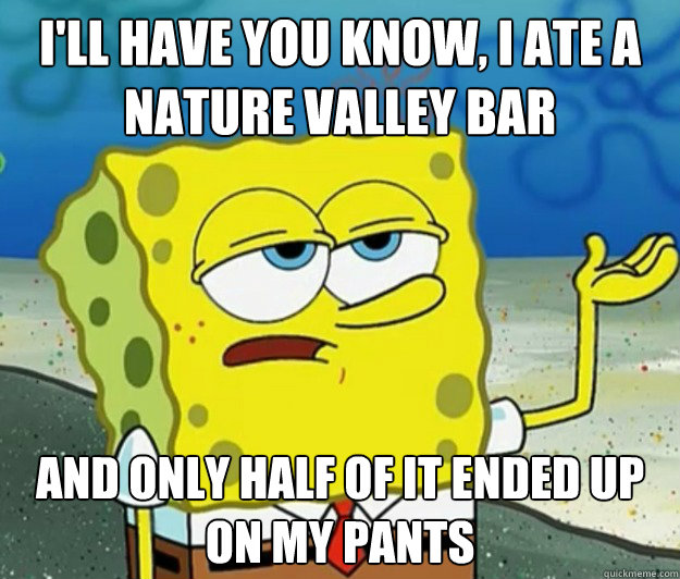 I'll have you know, I ate a Nature Valley bar And only half of it ended up on my pants - I'll have you know, I ate a Nature Valley bar And only half of it ended up on my pants  Tough Spongebob