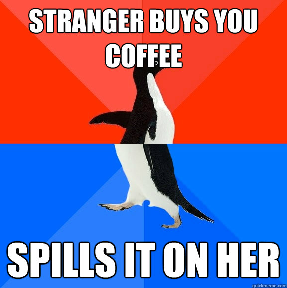 Stranger buys you coffee  spills it on her - Stranger buys you coffee  spills it on her  Socially Awesome Awkward Penguin