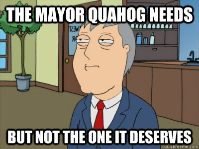 THE MAYOR QUAHOG NEEDS BUT NOT THE ONE IT DESERVES - THE MAYOR QUAHOG NEEDS BUT NOT THE ONE IT DESERVES  Goddamn Mayor