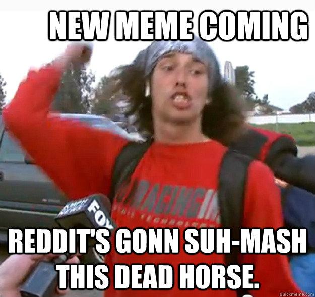 new meme coming reddit's gonn suh-mash this dead horse. - new meme coming reddit's gonn suh-mash this dead horse.  Misc
